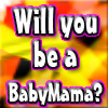 Will you be a BabyMama Soon